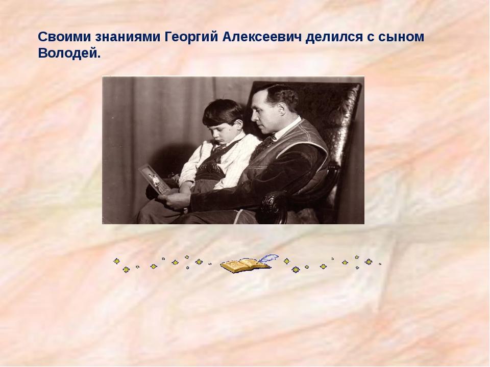Своими знаниями Георгий Алексеевич делился с сыном Володей.