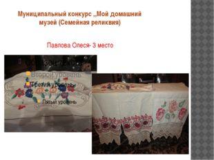 Муниципальный конкурс ,,Мой домашний музей (Семейная реликвия) Павлова Олеся-