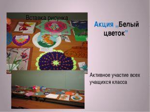 """Акция ,,Белый цветок"""" Активное участие всех учащихся класса"""