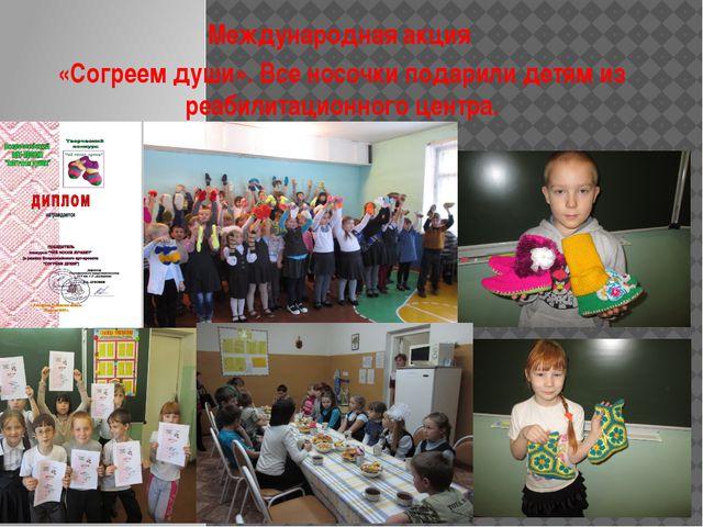 Международная акция «Согреем души». Все носочки подарили детям из реабилитац...