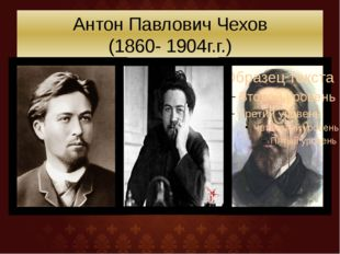 Антон Павлович Чехов (1860- 1904г.г.)