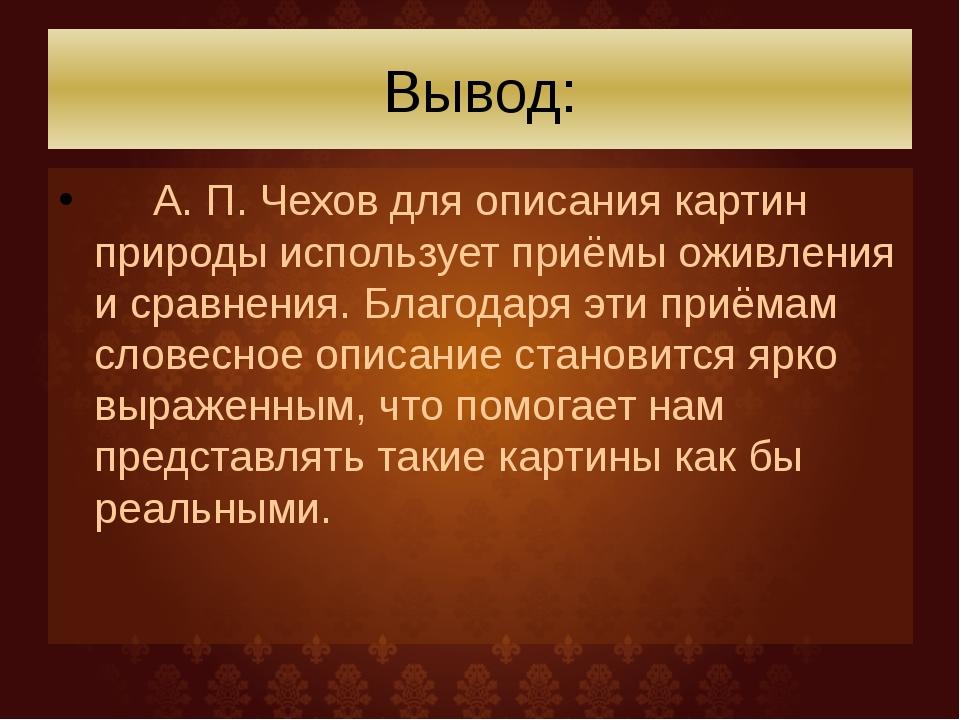 Вывод: А. П. Чехов для описания картин природы использует приёмы оживления и...