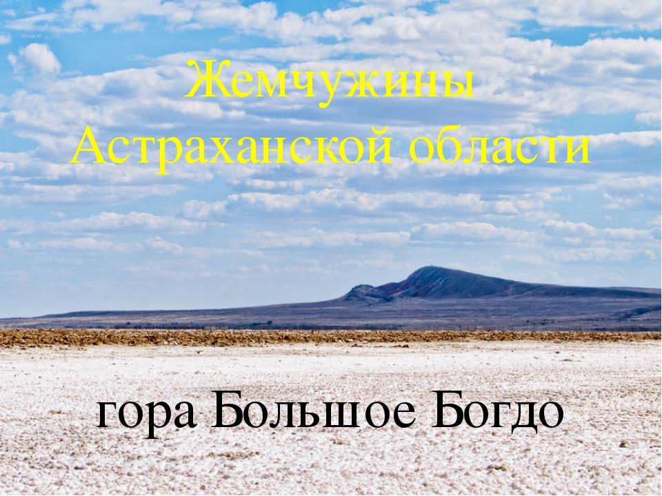 Жемчужины Астраханской области гора Большое Богдо