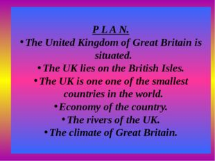 P L A N. The United Kingdom of Great Britain is situated. The UK lies on the