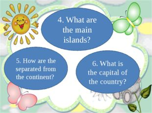 5. How are the separated from the continent? 4. What are the main islands? 6.