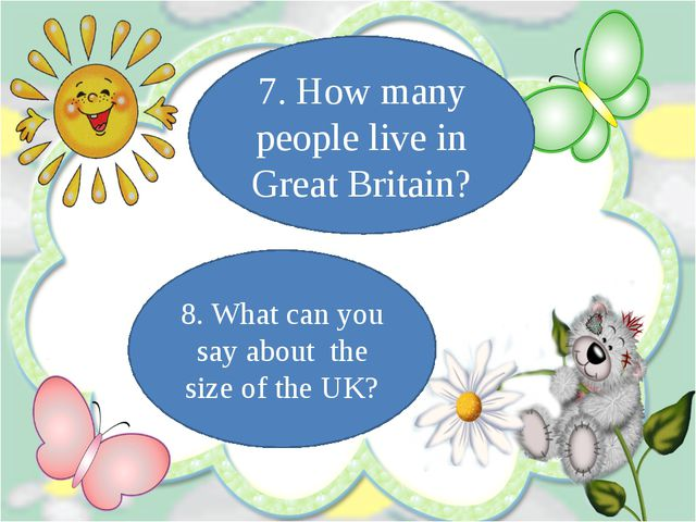 8. What can you say about the size of the UK? 7. How many people live in Grea...