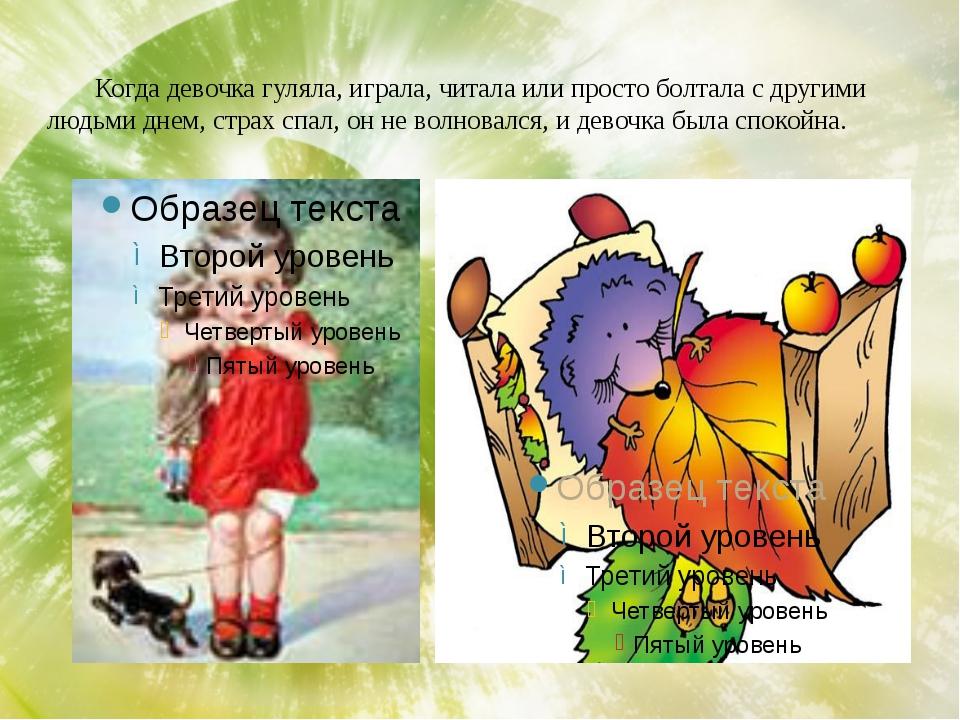 Когда девочка гуляла, играла, читала или просто болтала с другими людьми дне...