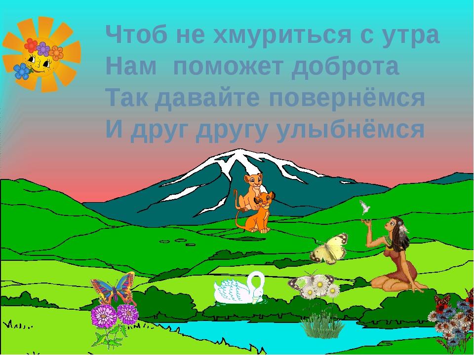 Чтоб не хмуриться с утра Нам поможет доброта Так давайте повернёмся И друг д...