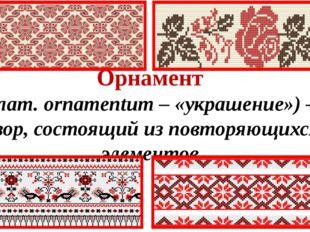 Орнамент (лат. ornamentum – «украшение») –узор, состоящий из повторяющихся эл