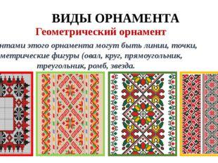 ВИДЫ ОРНАМЕНТА Геометрический орнамент Элементами этого орнамента могут быть