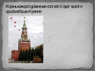 Корень каждого уравнения соответствует высоте одной из башен Кремля Спасская