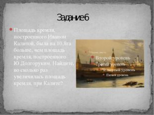Задание 6 Площадь кремля, построенного Иваном Калитой, была на 10,8га больше