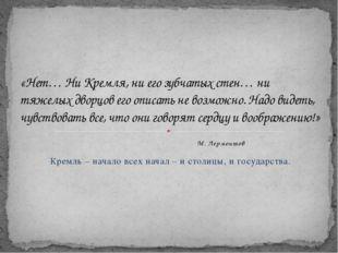 М. Лермонтов Кремль – начало всех начал – и столицы, и государства. «Нет… Ни