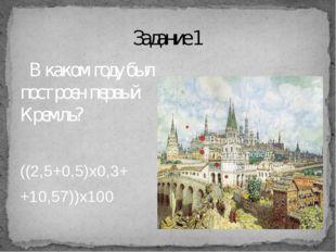 Задание 1 В каком году был построен первый Кремль? ((2,5+0,5)х0,3+ +10,57))х