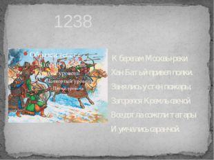 1238 К берегам Москвы-реки Хан Батый привел полки. Занялись у стен пожары