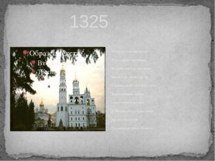 1325 Но прошло не много лет И на старом пепелище, На кремлевском городище Вы