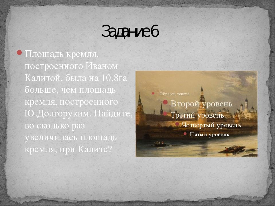 Задание 6 Площадь кремля, построенного Иваном Калитой, была на 10,8га больше...