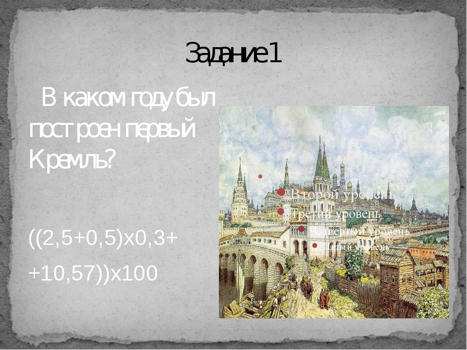Задание 1 В каком году был построен первый Кремль? ((2,5+0,5)х0,3+ +10,57))х...