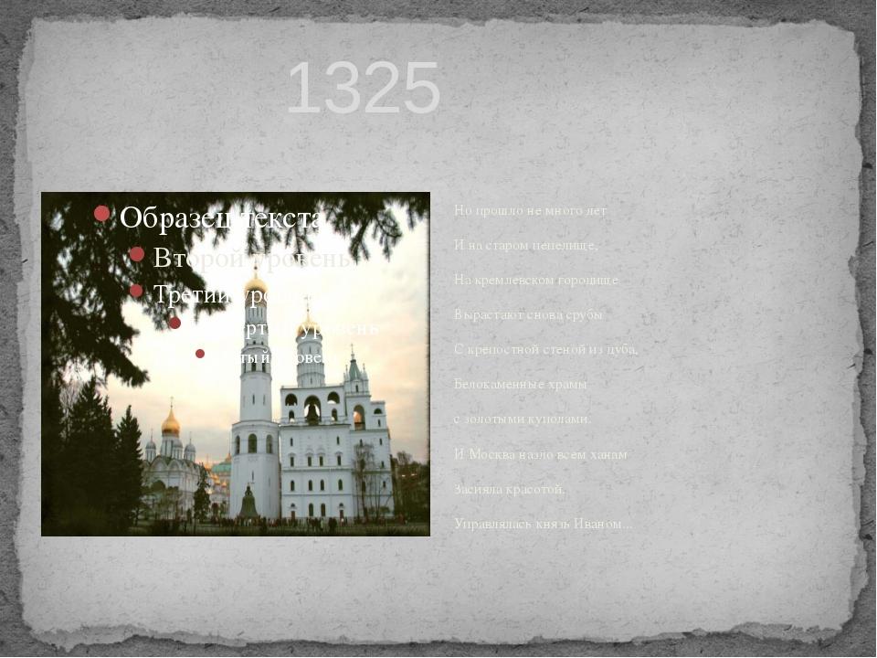 1325 Но прошло не много лет И на старом пепелище, На кремлевском городище Вы...