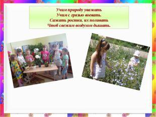 Учим природу уважать Учим с грязью воевать. Сажать ростки, их поливать Чтоб