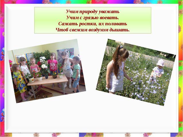 Учим природу уважать Учим с грязью воевать. Сажать ростки, их поливать Чтоб...