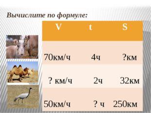 Вычислите по формуле: V t S 70км/ч 4ч ?км ?км/ч 2ч 32км 50км/ч ? ч 250км