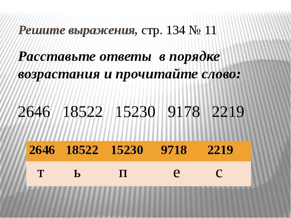 Решите выражения, стр. 134 № 11 Расставьте ответы в порядке возрастания и пр...