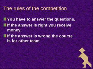 The rules of the competition You have to answer the questions. If the answer