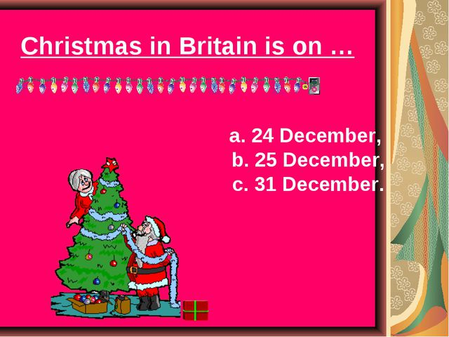 Christmas in Britain is on … a. 24 December, b. 25 December, c. 31 December.