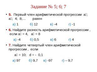 Задание № 5; 6; 7 5. Первый член арифметической прогрессии а₁; а₂; 4; 8;… рав