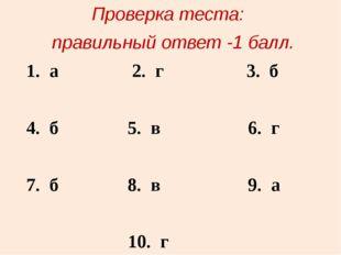 Проверка теста: правильный ответ -1 балл. 1. а 2. г 3. б 4. б 5. в 6. г 7. б