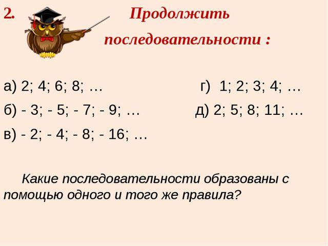 2. Продолжить последовательности : а) 2; 4; 6; 8; … г) 1; 2; 3; 4; … б) - 3;...
