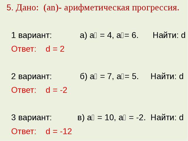 5. Дано: (аn)- арифметическая прогрессия. 1 вариант: а) а₁ = 4, а₂= 6. Найти...