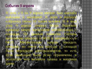 События 9 апреля В ночь с 8 на 9 апреля митинг был оцеплён войсками и милицие