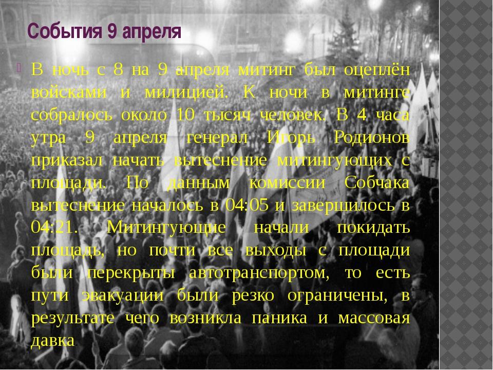 События 9 апреля В ночь с 8 на 9 апреля митинг был оцеплён войсками и милицие...