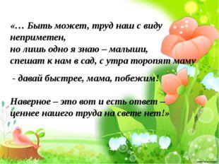 «… Быть может, труд наш с виду неприметен, но лишь одно я знаю – малыши, спеш