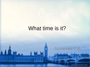What time is it? Булатова С.В.