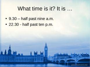 What time is it? It is … 9.30 – half past nine a.m. 22.30 - half past ten p.m.