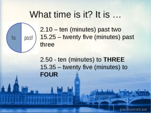 What time is it? It is … 2.10 – ten (minutes) past two 15.25 – twenty five (m