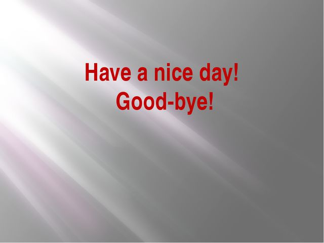 Have a nice day! Good-bye!