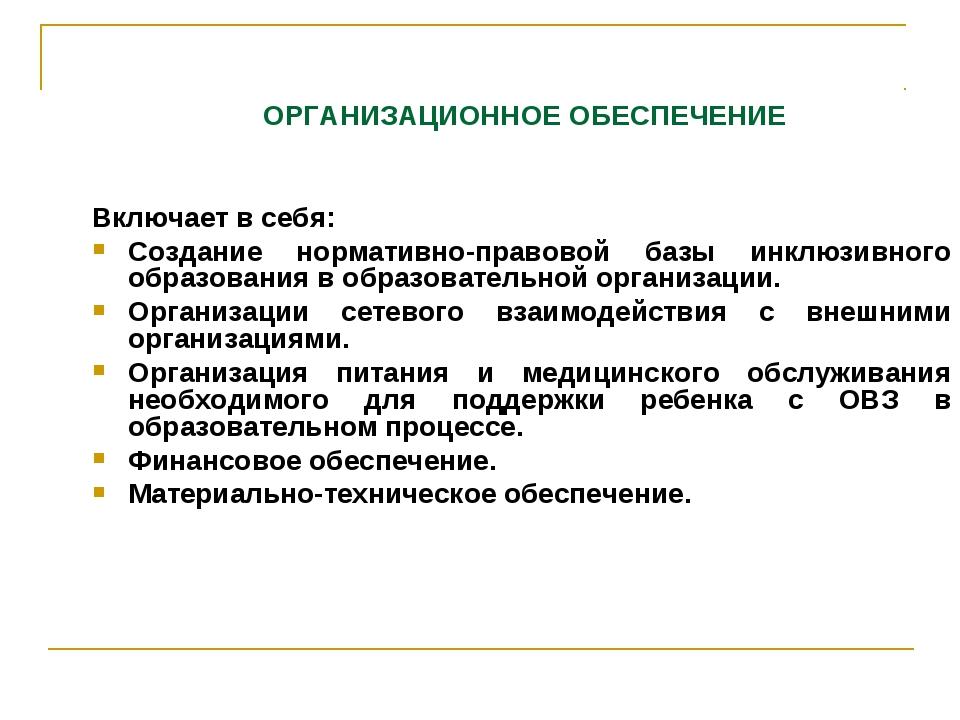 ОРГАНИЗАЦИОННОЕ ОБЕСПЕЧЕНИЕ Включает в себя: Создание нормативно-правовой ба...