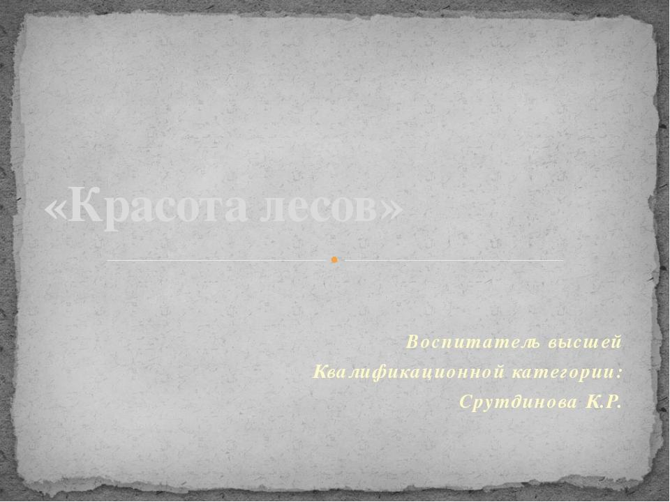Воспитатель высшей Квалификационной категории: Срутдинова К.Р. «Красота лесов»