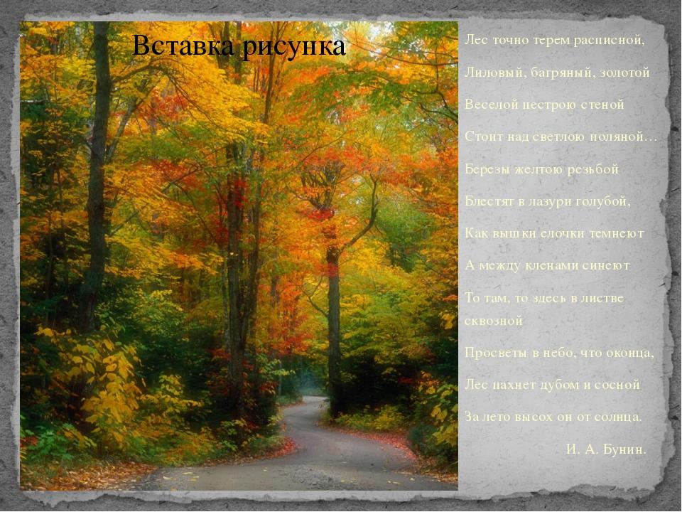 Лес точно терем расписной, Лиловый, багряный, золотой Веселой пестрою стеной...