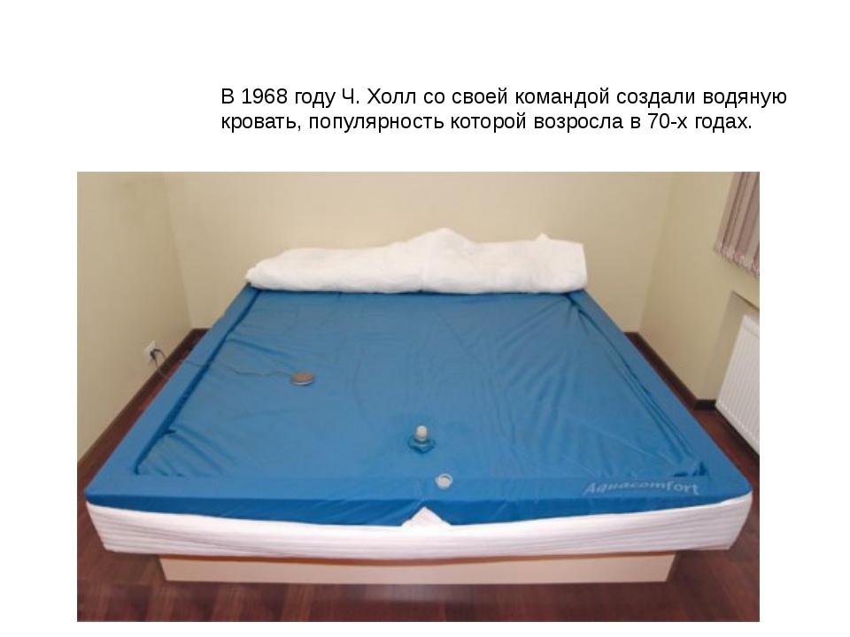 В 1968 году Ч. Холл со своей командой создали водяную кровать, популярность к...