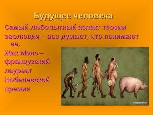 Будущее человека Самый любопытный аспект теории эволюции – все думают, что по