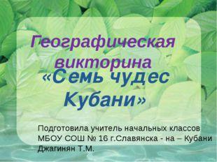 «Семь чудес Кубани» Географическая викторина Подготовила учитель начальных кл