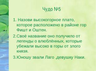 Чудо №5 1. Назови высокогорное плато, которое расположено в районе гор Фишт и