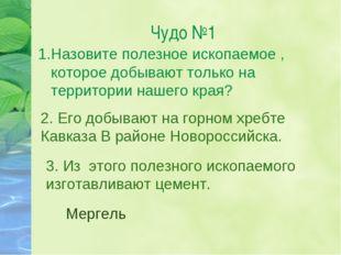 Чудо №1 1.Назовите полезное ископаемое , которое добывают только на территори