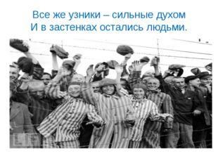 Все же узники – сильные духом И в застенках остались людьми.