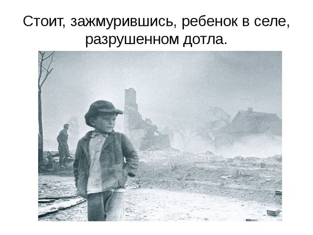 Стоит, зажмурившись, ребенок в селе, разрушенном дотла.